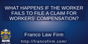 What Happens if the Worker Fails to File a Claim for Workers' Compensation?